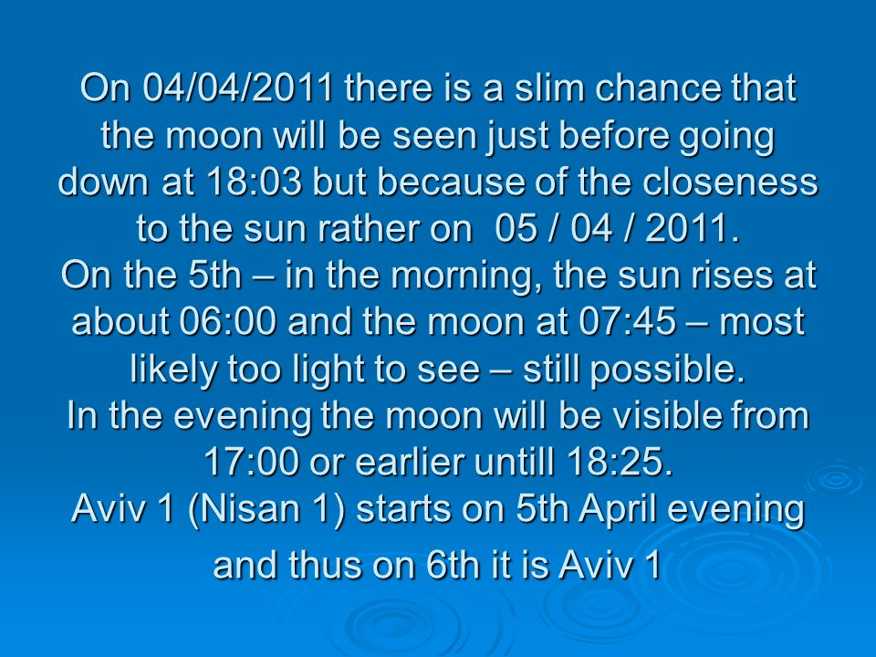 On 04/04/2011 there is a slim chance that the moon will be seen just before going down at 18:03 but because of the closeness to the sun rather on 05 / 04 / 2011.