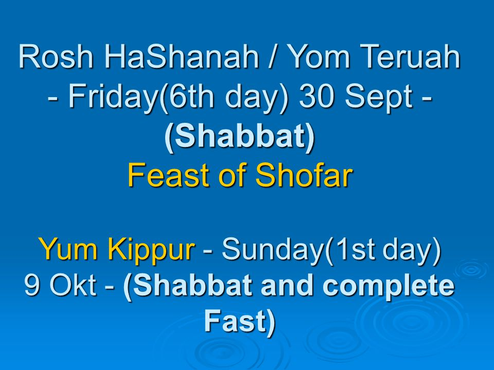 Rosh HaShanah / Yom Teruah - Friday(6th day) 30 Sept - (Shabbat) Feast of Shofar Yum Kippur - Sunday(1st day) 9 Okt - (Shabbat and complete Fast)