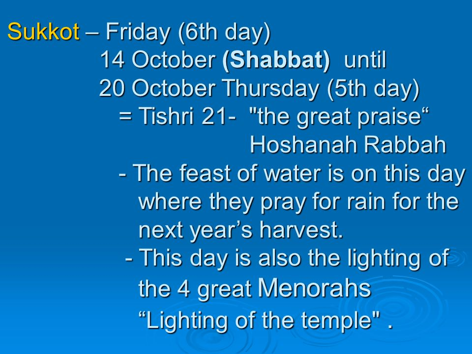 Sukkot – Friday (6th day) 14 October (Shabbat) until 20 October Thursday (5th day) = Tishri 21- the great praise Hoshanah Rabbah - The feast of water is on this day where they pray for rain for the next year's harvest.