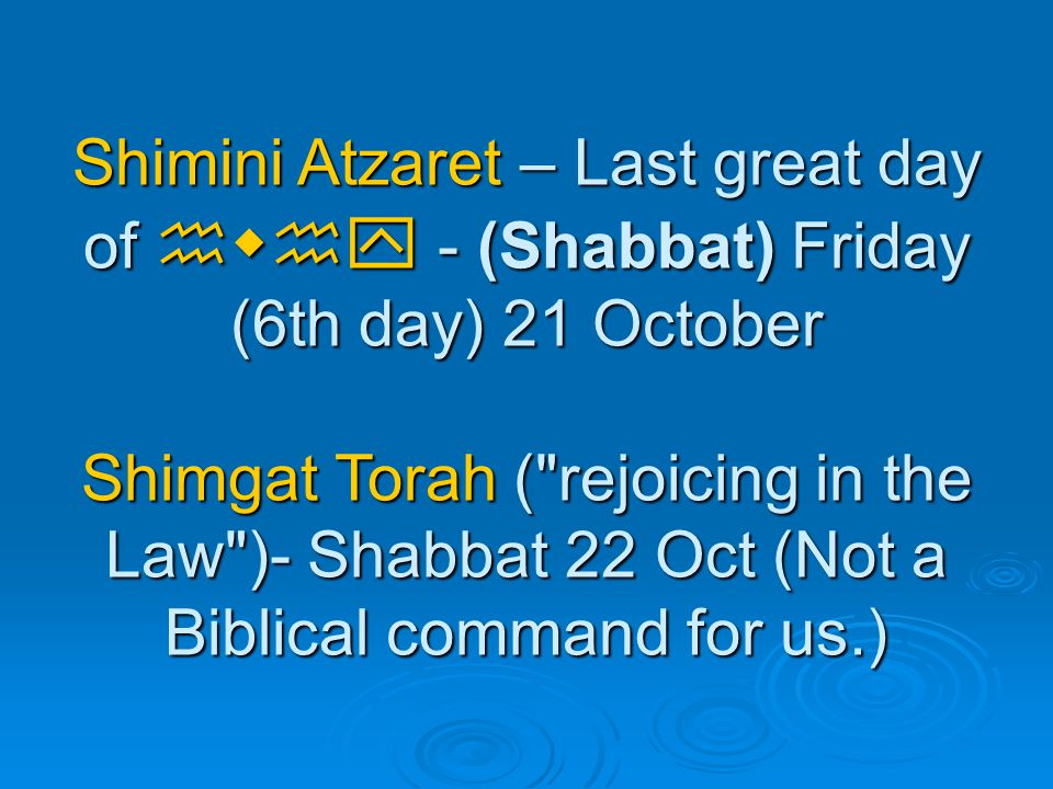 Shimini Atzaret – Last great day of hwhy - (Shabbat) Friday (6th day) 21 October Shimgat Torah ( rejoicing in the Law )- Shabbat 22 Oct (Not a Biblical command for us.)