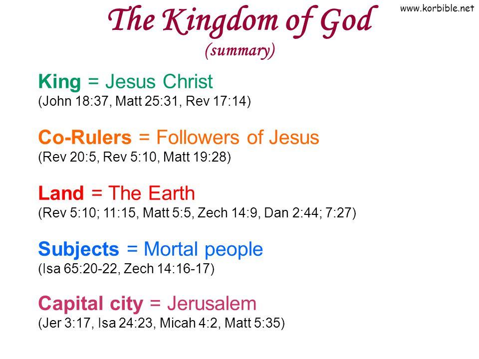 www.korbible.net The Kingdom of God (summary) King = Jesus Christ (John 18:37, Matt 25:31, Rev 17:14) Co-Rulers = Followers of Jesus (Rev 20:5, Rev 5:10, Matt 19:28) Land = The Earth (Rev 5:10; 11:15, Matt 5:5, Zech 14:9, Dan 2:44; 7:27) Subjects = Mortal people (Isa 65:20-22, Zech 14:16-17) Capital city = Jerusalem (Jer 3:17, Isa 24:23, Micah 4:2, Matt 5:35)