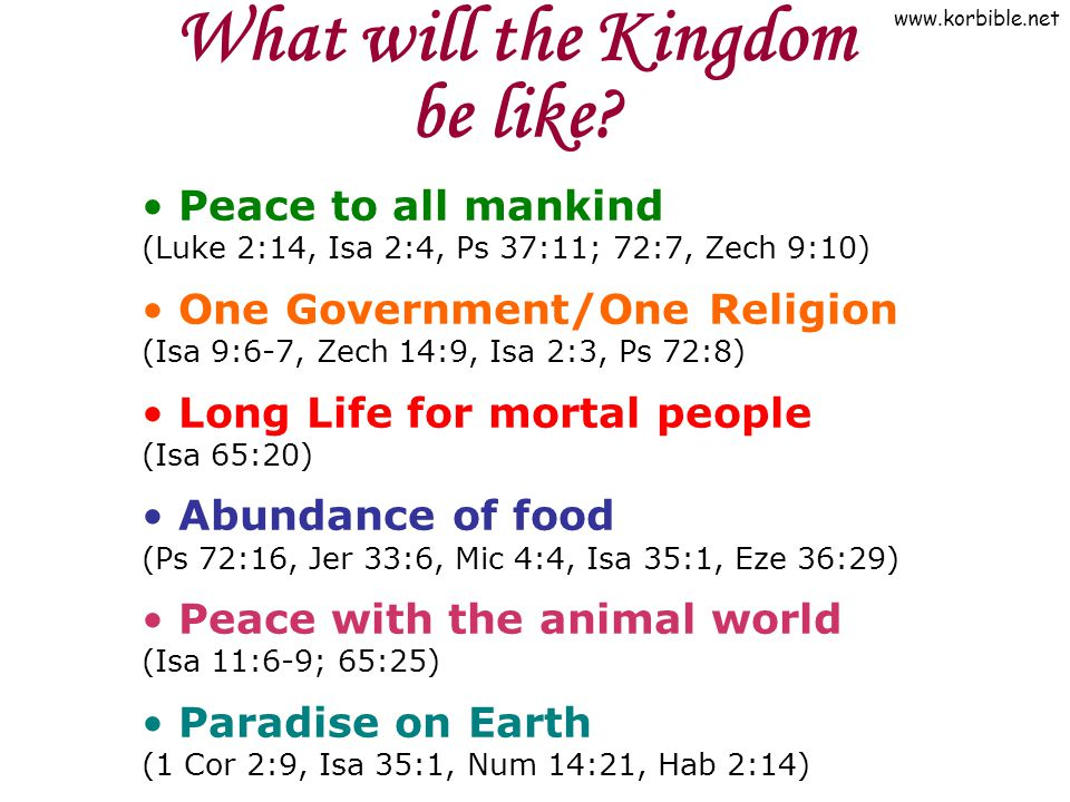 www.korbible.net What will the Kingdom be like? Peace to all mankind (Luke 2:14, Isa 2:4, Ps 37:11; 72:7, Zech 9:10) One Government/One Religion (Isa