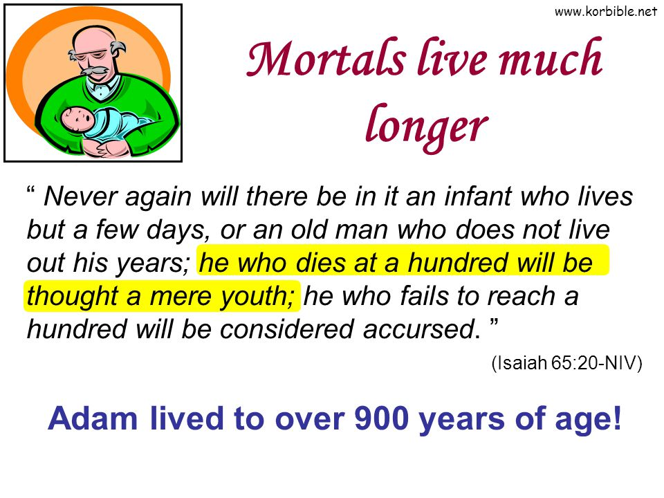 "www.korbible.net Mortals live much longer "" Never again will there be in it an infant who lives but a few days, or an old man who does not live out hi"