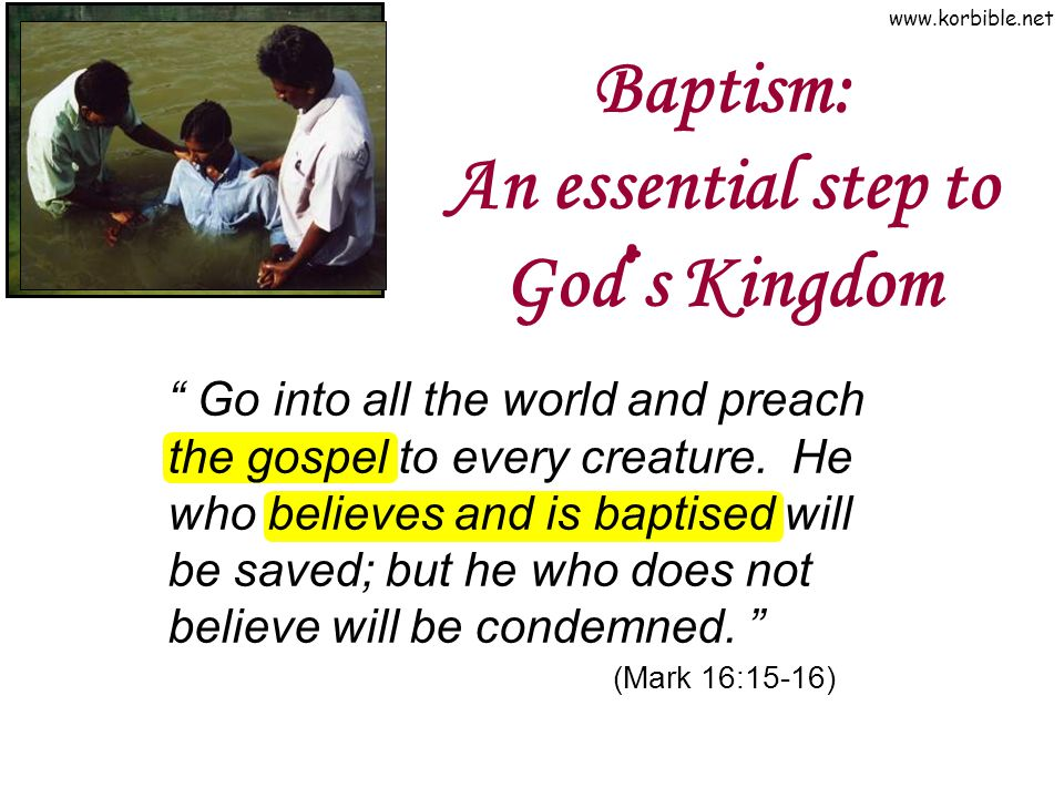 "www.korbible.net Baptism: An essential step to God ' s Kingdom "" Go into all the world and preach the gospel to every creature. He who believes and is"