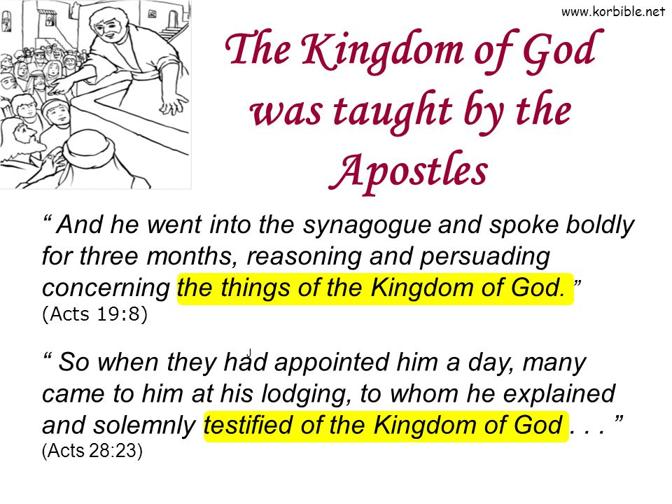 www.korbible.net The Kingdom of God was taught by the Apostles J And he went into the synagogue and spoke boldly for three months, reasoning and persuading concerning the things of the Kingdom of God.