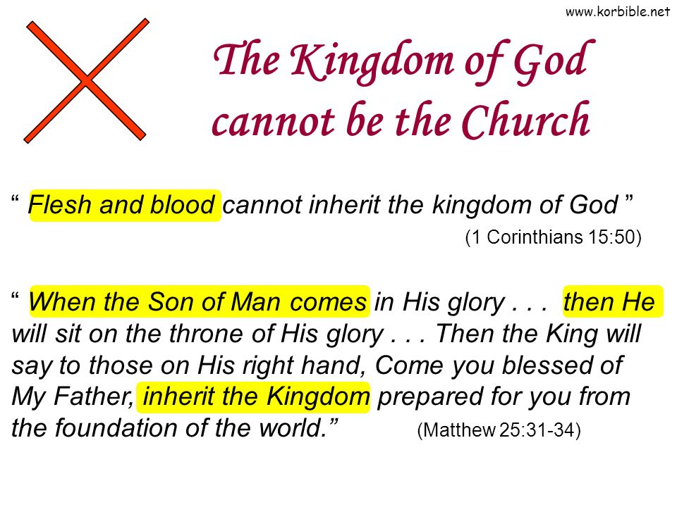 www.korbible.net The Kingdom of God cannot be the Church Flesh and blood cannot inherit the kingdom of God (1 Corinthians 15:50) When the Son of Man comes in His glory...
