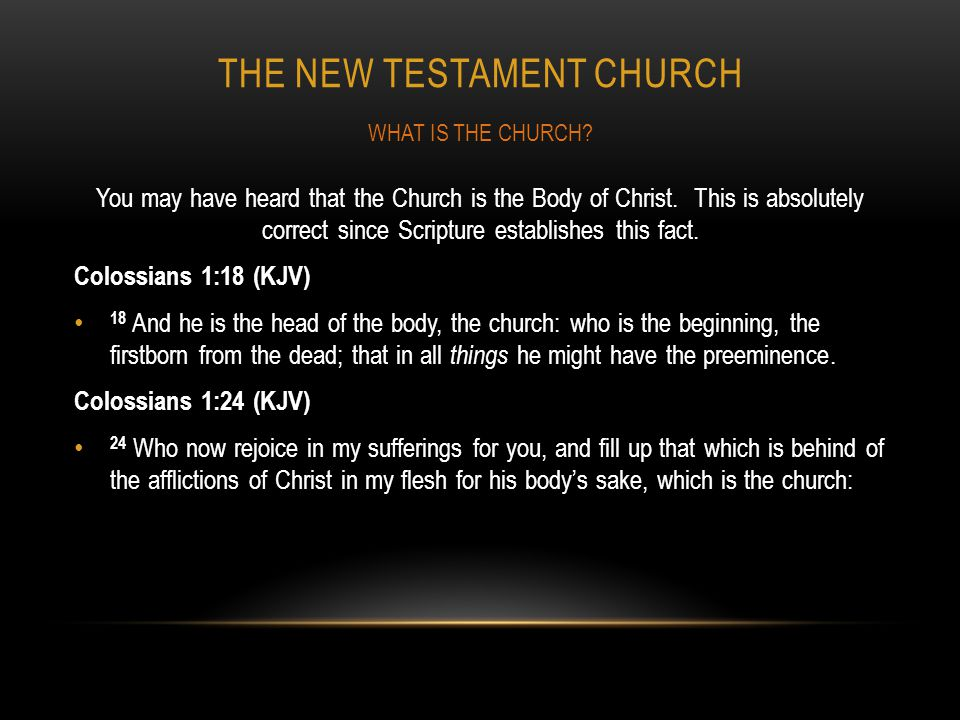 THE NEW TESTAMENT CHURCH You may have heard that the Church is the Body of Christ. This is absolutely correct since Scripture establishes this fact. C