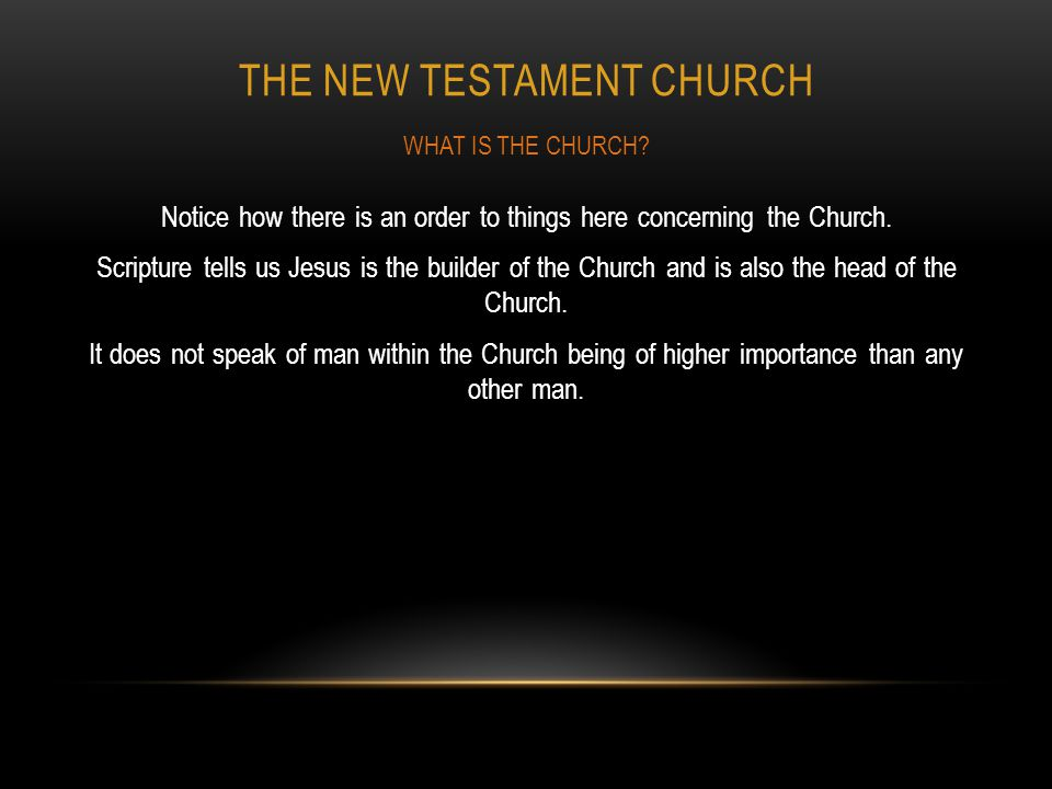 THE NEW TESTAMENT CHURCH Notice how there is an order to things here concerning the Church. Scripture tells us Jesus is the builder of the Church and
