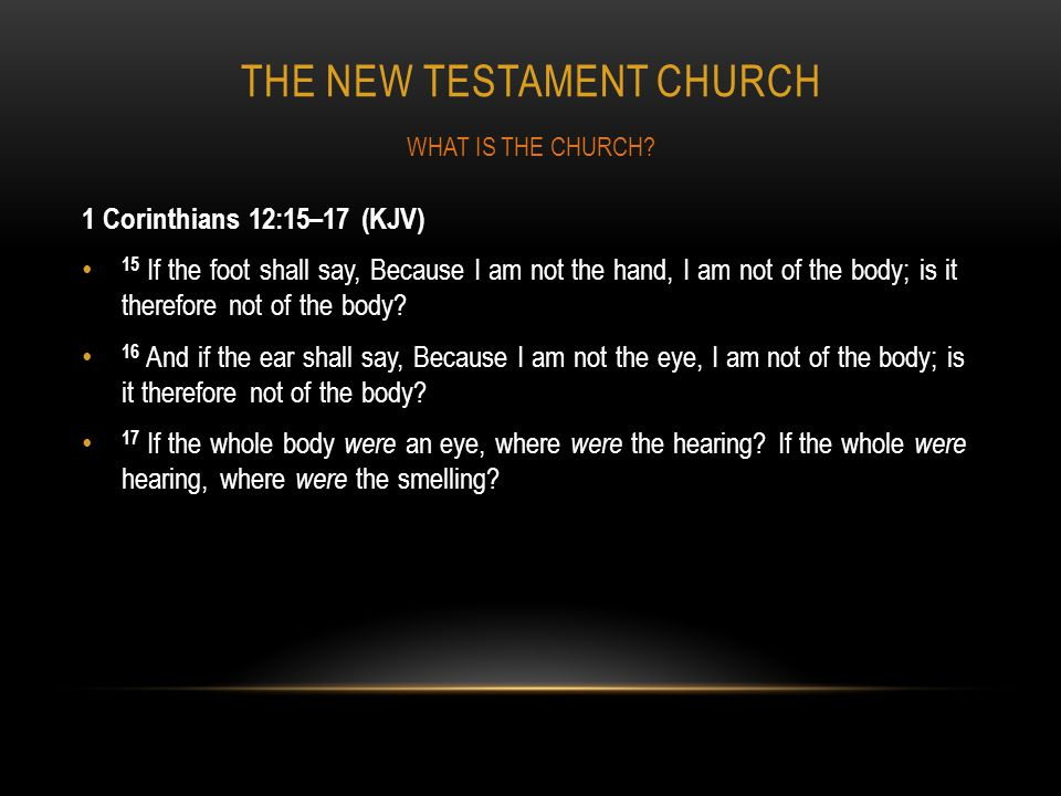 THE NEW TESTAMENT CHURCH 1 Corinthians 12:15–17 (KJV) 15 If the foot shall say, Because I am not the hand, I am not of the body; is it therefore not o