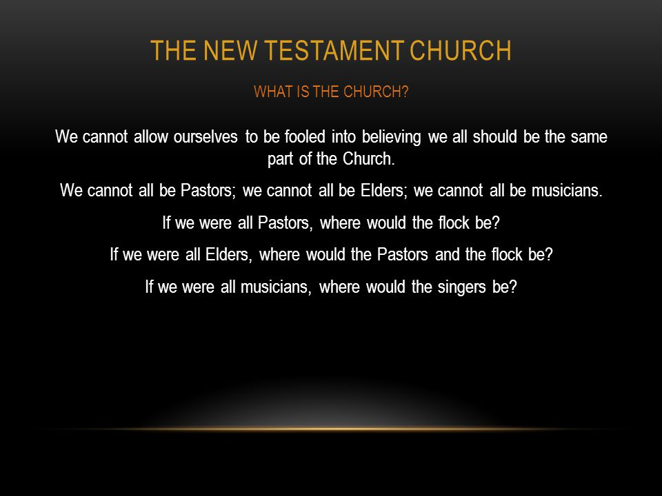 THE NEW TESTAMENT CHURCH We cannot allow ourselves to be fooled into believing we all should be the same part of the Church. We cannot all be Pastors;