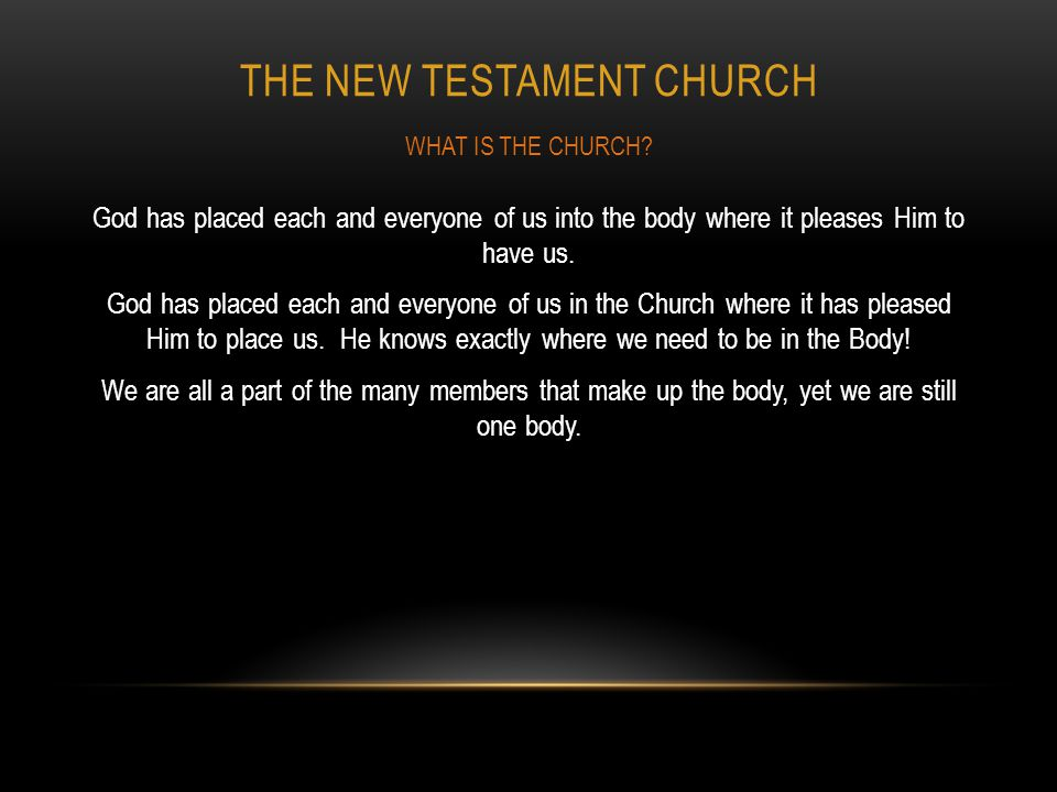 THE NEW TESTAMENT CHURCH God has placed each and everyone of us into the body where it pleases Him to have us. God has placed each and everyone of us