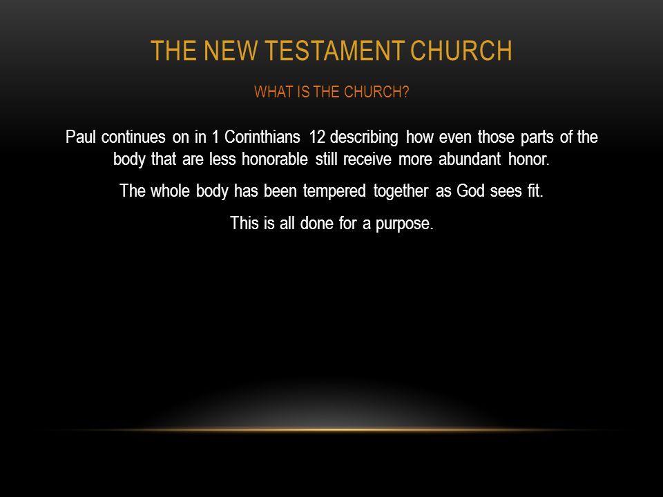 THE NEW TESTAMENT CHURCH Paul continues on in 1 Corinthians 12 describing how even those parts of the body that are less honorable still receive more
