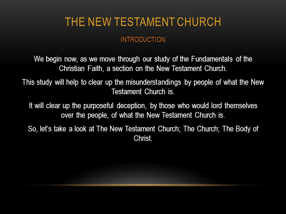 THE NEW TESTAMENT CHURCH We begin now, as we move through our study of the Fundamentals of the Christian Faith, a section on the New Testament Church.
