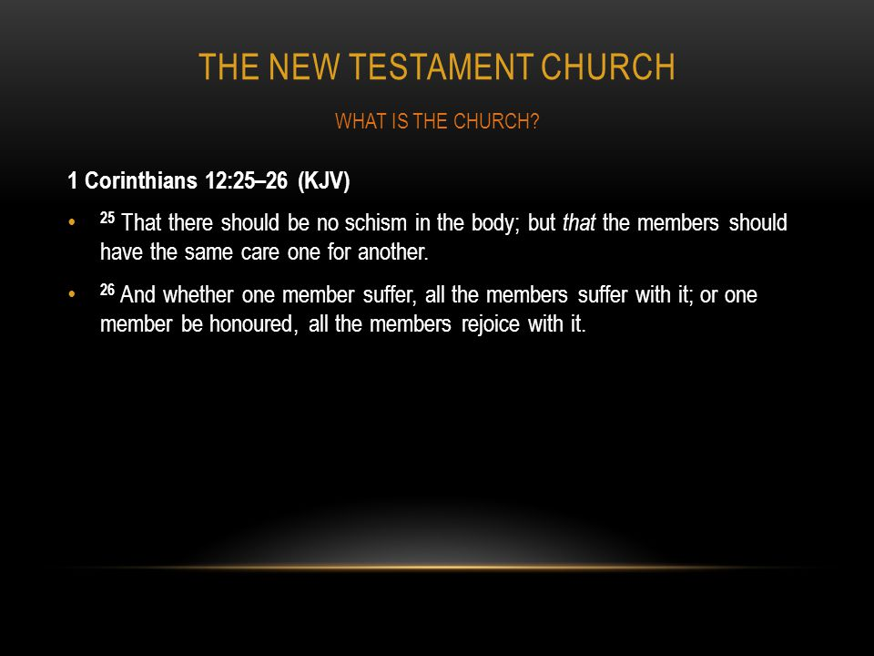 THE NEW TESTAMENT CHURCH 1 Corinthians 12:25–26 (KJV) 25 That there should be no schism in the body; but that the members should have the same care on