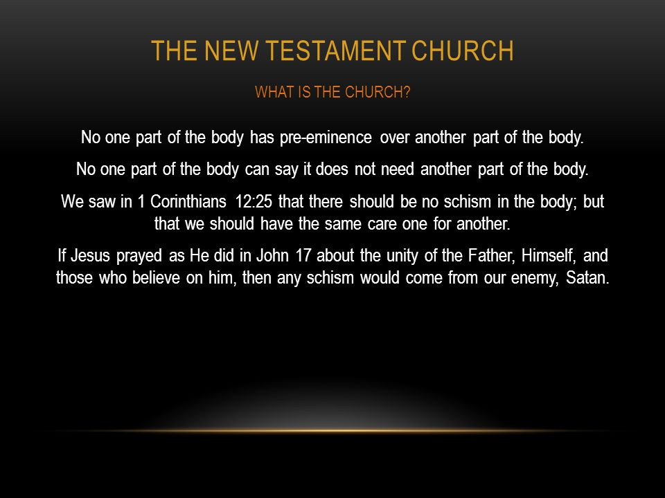THE NEW TESTAMENT CHURCH No one part of the body has pre-eminence over another part of the body. No one part of the body can say it does not need anot