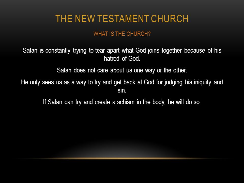 THE NEW TESTAMENT CHURCH Satan is constantly trying to tear apart what God joins together because of his hatred of God. Satan does not care about us o