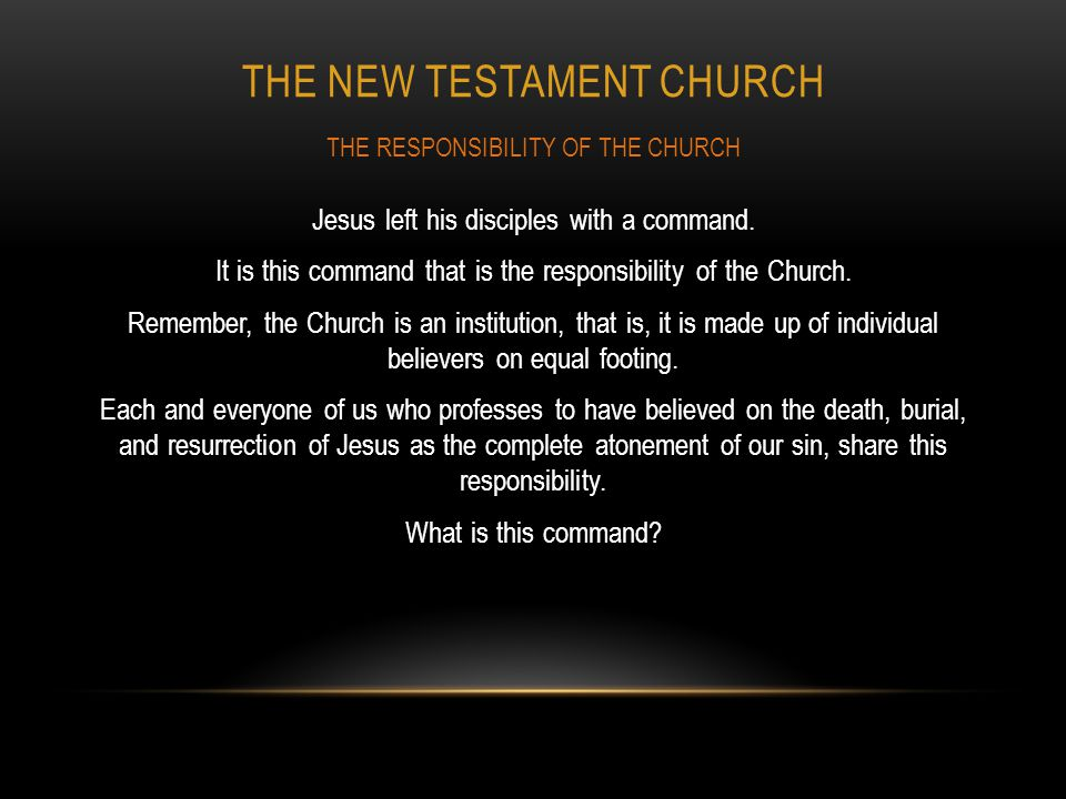 THE NEW TESTAMENT CHURCH Jesus left his disciples with a command. It is this command that is the responsibility of the Church. Remember, the Church is