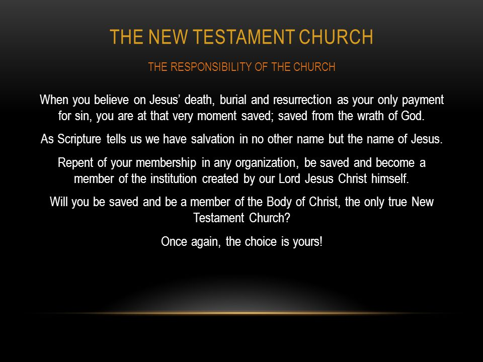 THE NEW TESTAMENT CHURCH When you believe on Jesus' death, burial and resurrection as your only payment for sin, you are at that very moment saved; sa