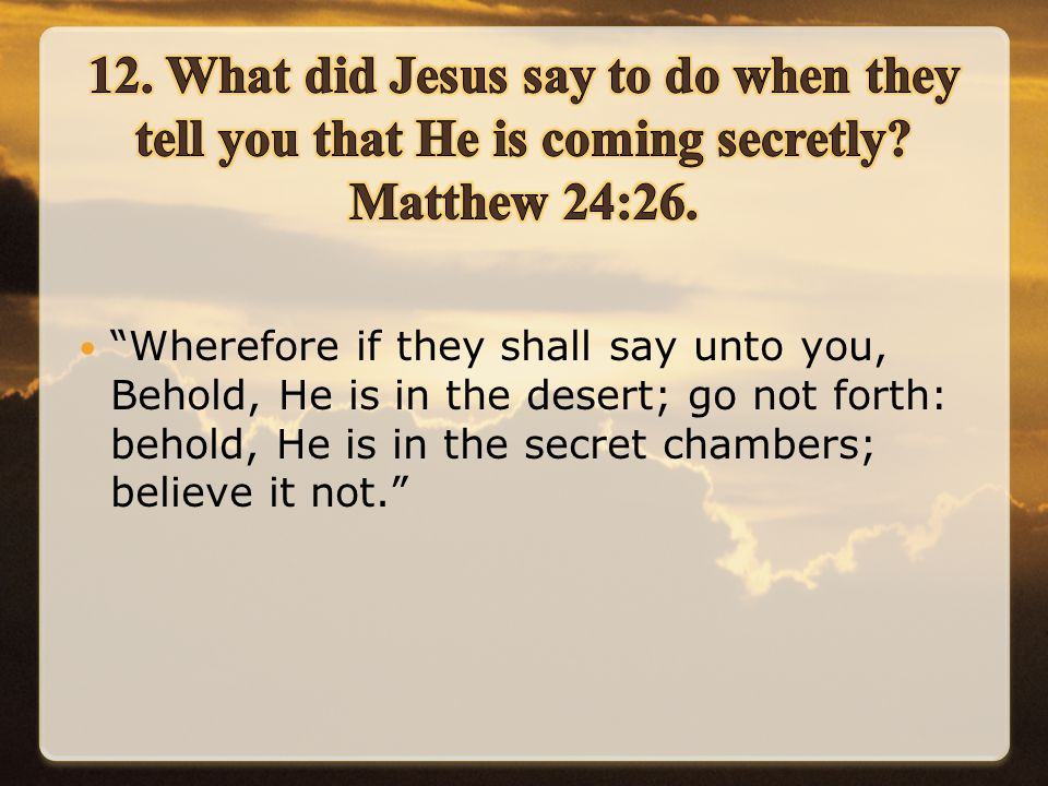 Wherefore if they shall say unto you, Behold, He is in the desert; go not forth: behold, He is in the secret chambers; believe it not.