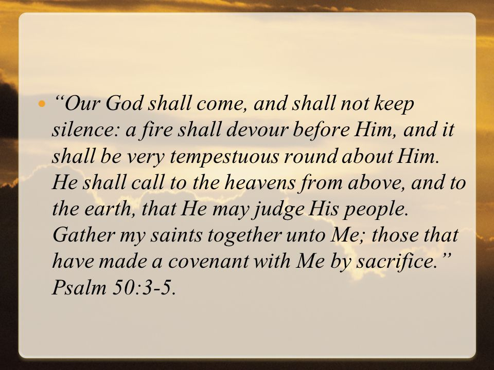 Our God shall come, and shall not keep silence: a fire shall devour before Him, and it shall be very tempestuous round about Him.