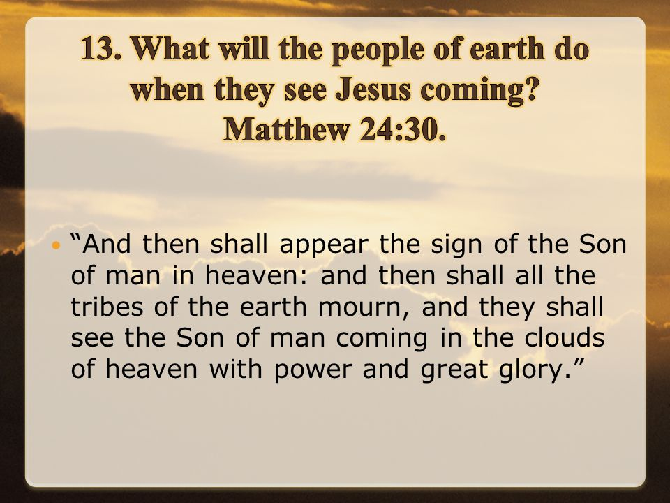 And then shall appear the sign of the Son of man in heaven: and then shall all the tribes of the earth mourn, and they shall see the Son of man coming in the clouds of heaven with power and great glory.