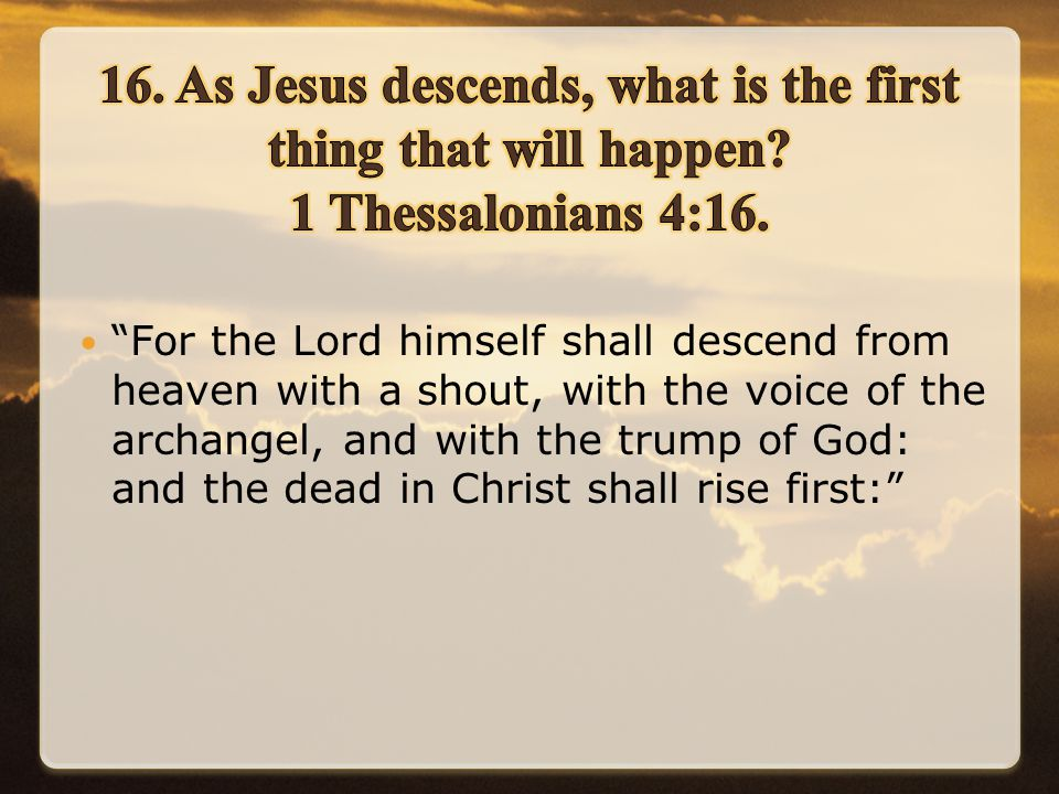 For the Lord himself shall descend from heaven with a shout, with the voice of the archangel, and with the trump of God: and the dead in Christ shall rise first: