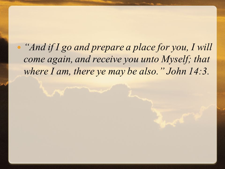 And if I go and prepare a place for you, I will come again, and receive you unto Myself; that where I am, there ye may be also. John 14:3.