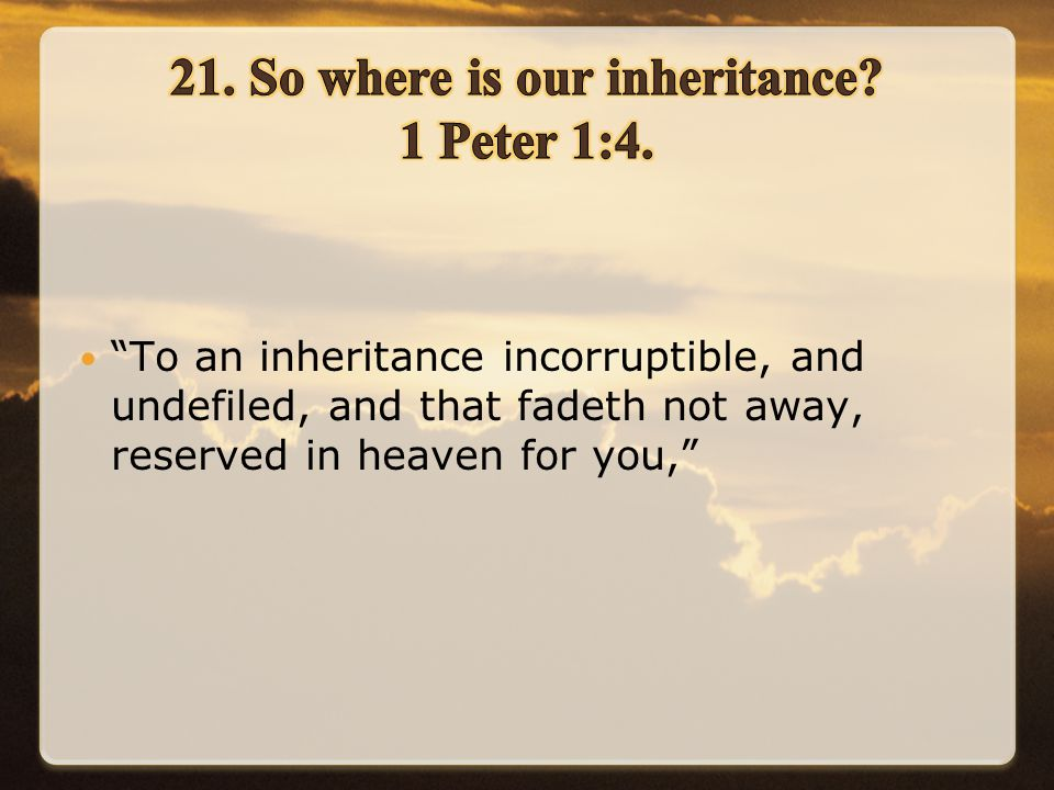 To an inheritance incorruptible, and undefiled, and that fadeth not away, reserved in heaven for you,