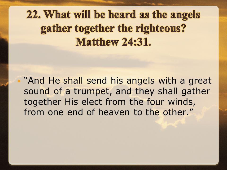 And He shall send his angels with a great sound of a trumpet, and they shall gather together His elect from the four winds, from one end of heaven to the other.