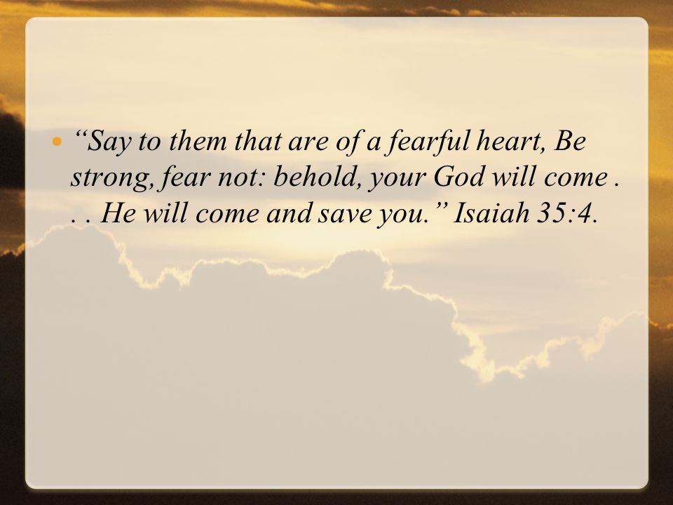 Say to them that are of a fearful heart, Be strong, fear not: behold, your God will come...