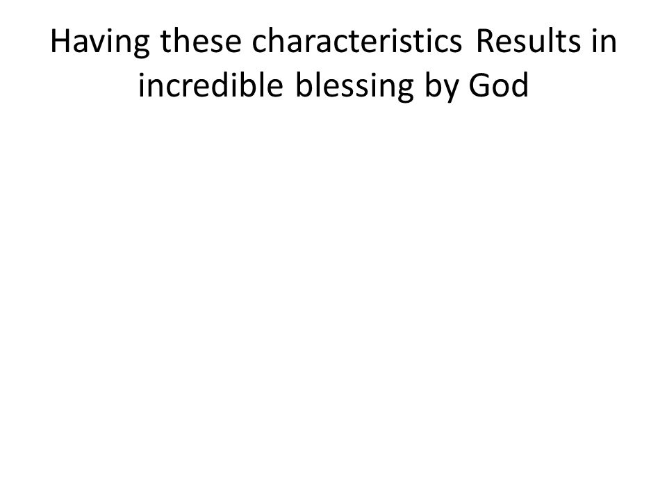Having these characteristics Results in incredible blessing by God