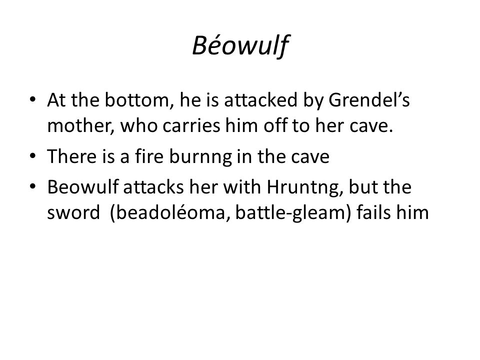 Béowulf At the bottom, he is attacked by Grendel's mother, who carries him off to her cave.