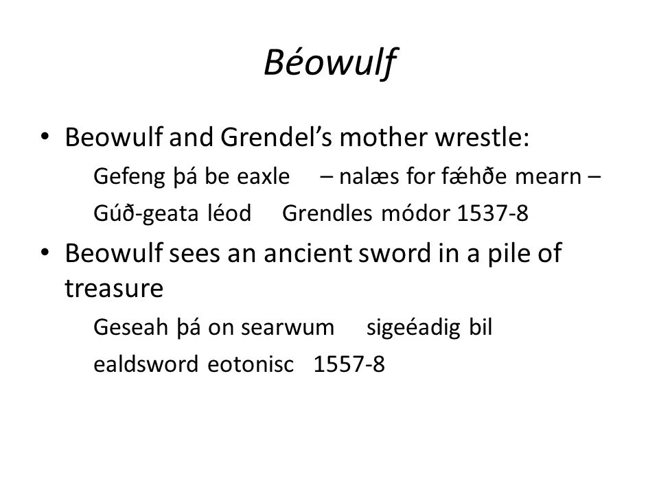 Béowulf Beowulf and Grendel's mother wrestle: Gefeng þá be eaxle – nalæs for fǽhðe mearn – Gúð-geata léod Grendles módor 1537-8 Beowulf sees an ancient sword in a pile of treasure Geseah þá on searwum sigeéadig bil ealdsword eotonisc 1557-8