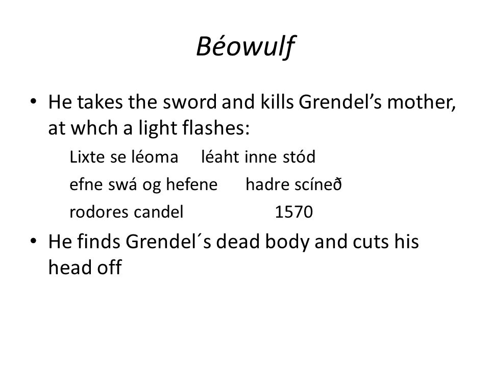 Béowulf He takes the sword and kills Grendel's mother, at whch a light flashes: Lixte se léoma léaht inne stód efne swá og hefene hadre scíneð rodores candel 1570 He finds Grendel´s dead body and cuts his head off