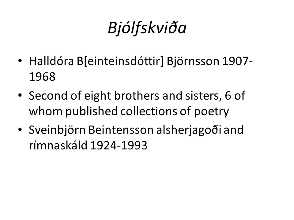 Bjólfskviða Halldóra B[einteinsdóttir] Björnsson 1907- 1968 Second of eight brothers and sisters, 6 of whom published collections of poetry Sveinbjörn Beintensson alsherjagoði and rímnaskáld 1924-1993