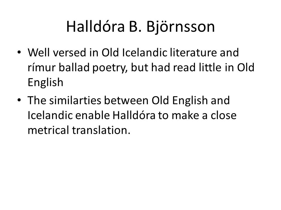 Halldóra B. Björnsson Well versed in Old Icelandic literature and rímur ballad poetry, but had read little in Old English The similarties between Old