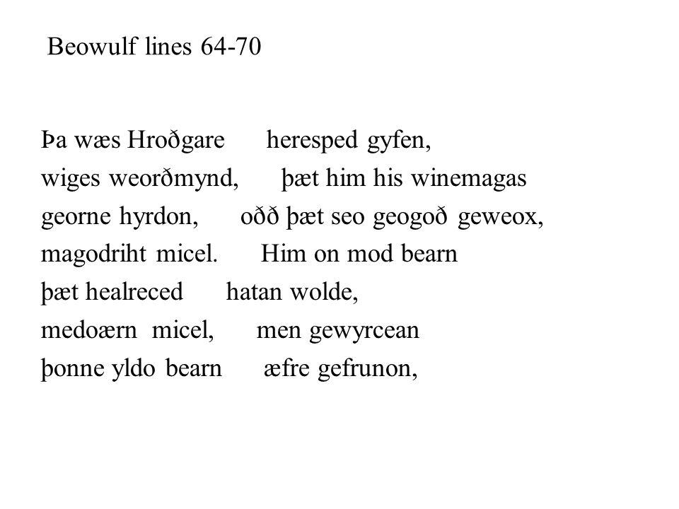 Þa wæs Hroðgare heresped gyfen, wiges weorðmynd, þæt him his winemagas georne hyrdon, oðð þæt seo geogoð geweox, magodriht micel. Him on mod bearn þæt