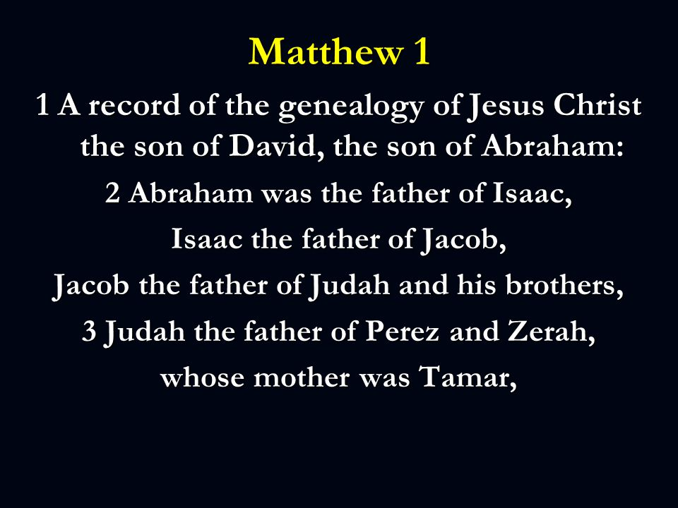 Matthew 1 1 A record of the genealogy of Jesus Christ the son of David, the son of Abraham: 2 Abraham was the father of Isaac, Isaac the father of Jacob, Jacob the father of Judah and his brothers, 3 Judah the father of Perez and Zerah, whose mother was Tamar,