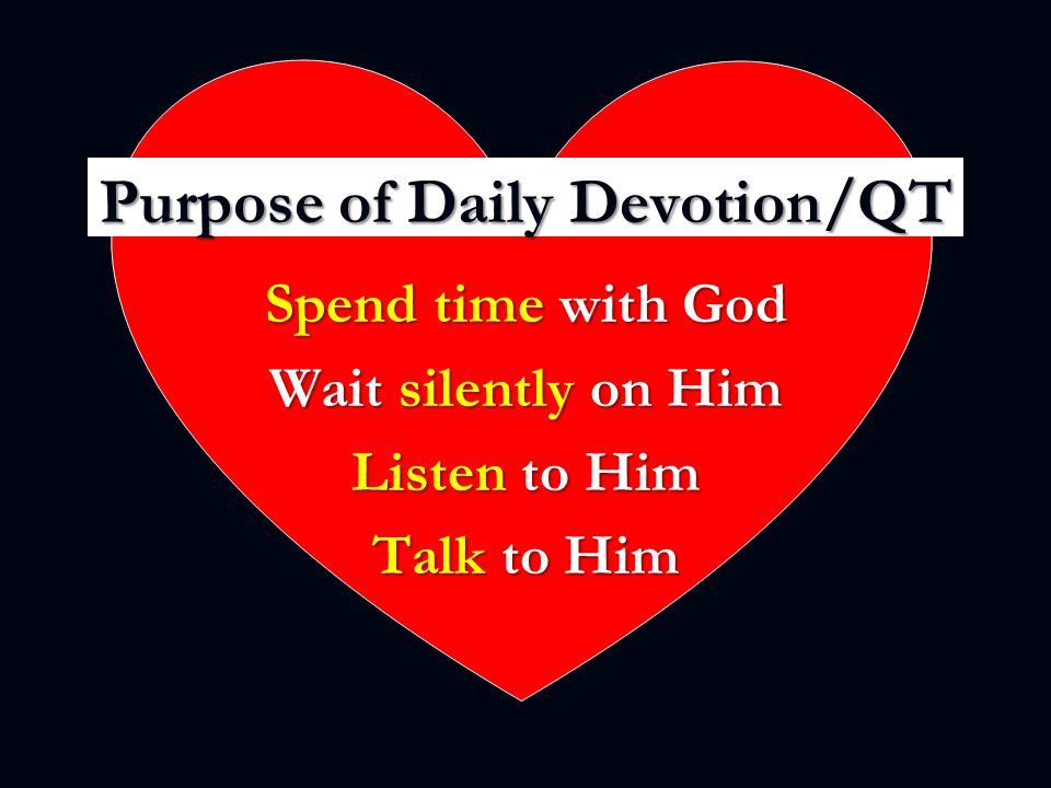 Purpose of Daily Devotion/QT Spend time with God Wait silently on Him Listen to Him Talk to Him