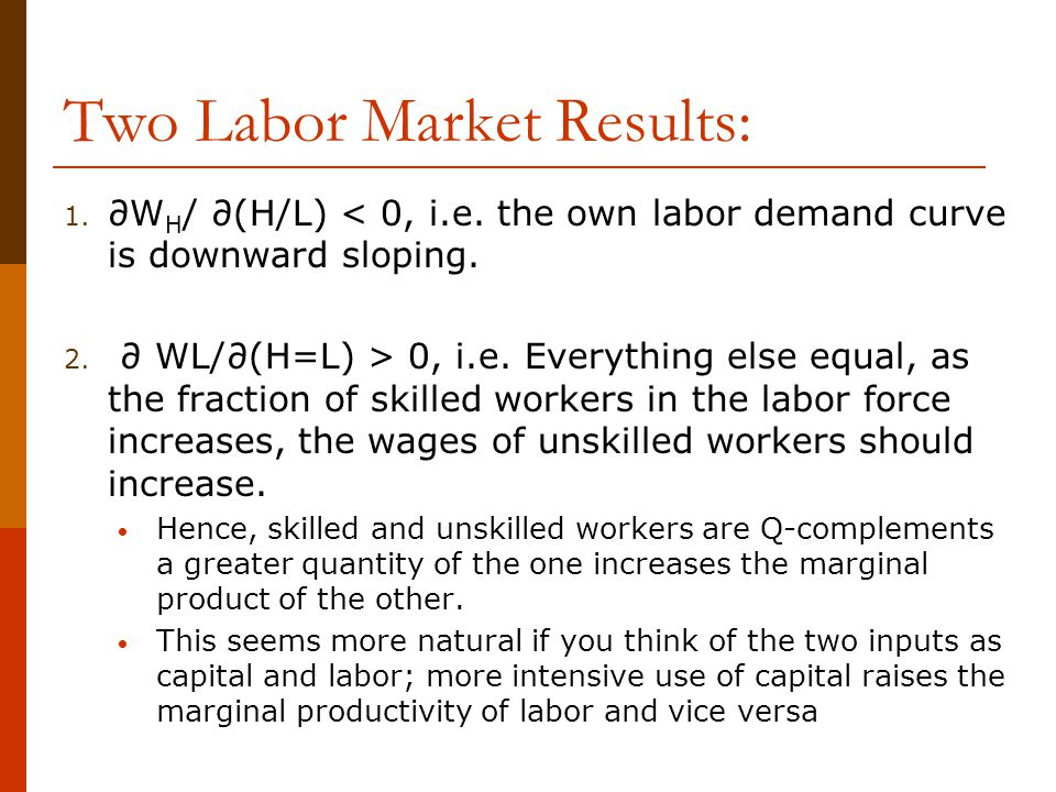 Two Labor Market Results: 1. ∂W H / ∂(H/L) < 0, i.e. the own labor demand curve is downward sloping. 2. ∂ WL/∂(H=L) > 0, i.e. Everything else equal, a