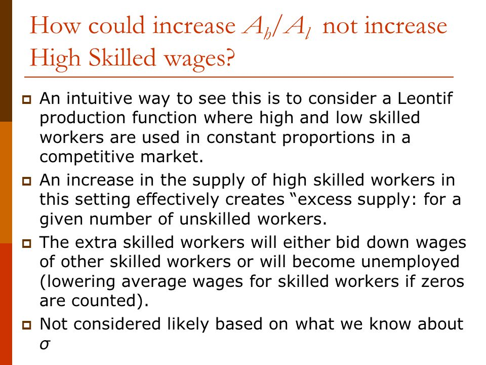 How could increase A h /A l not increase High Skilled wages?  An intuitive way to see this is to consider a Leontif production function where high an