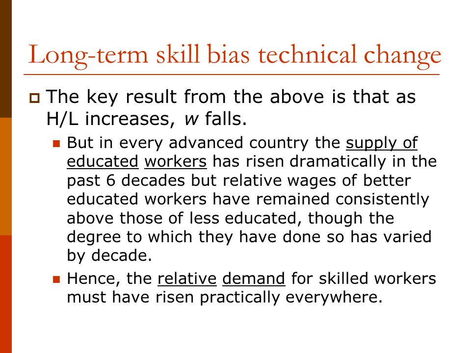 Long-term skill bias technical change  The key result from the above is that as H/L increases, w falls. But in every advanced country the supply of e