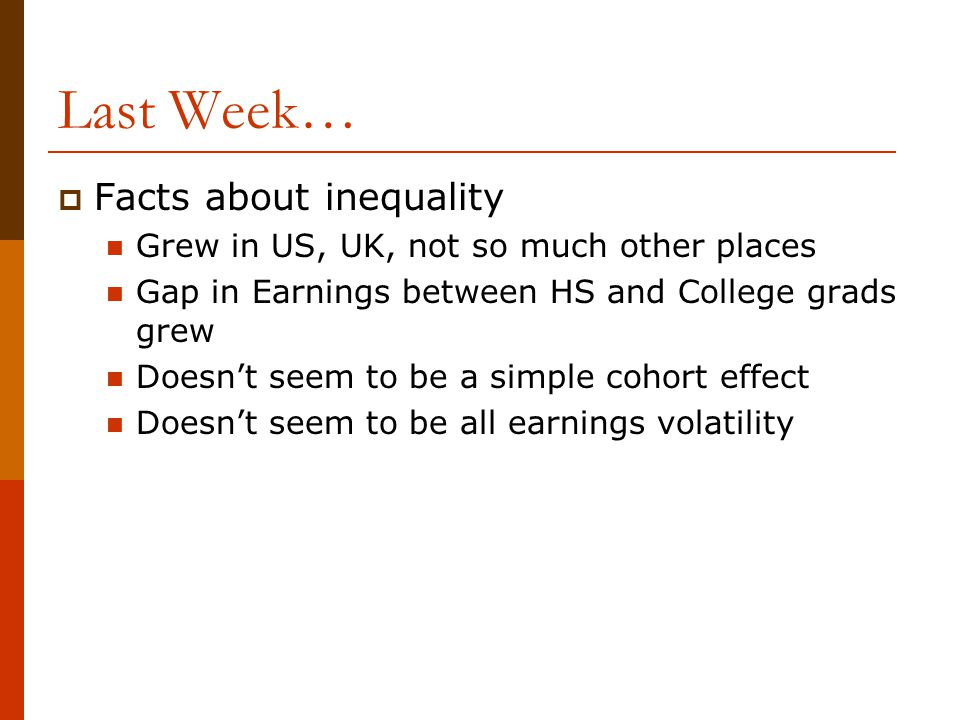 Last Week…  Facts about inequality Grew in US, UK, not so much other places Gap in Earnings between HS and College grads grew Doesn't seem to be a si