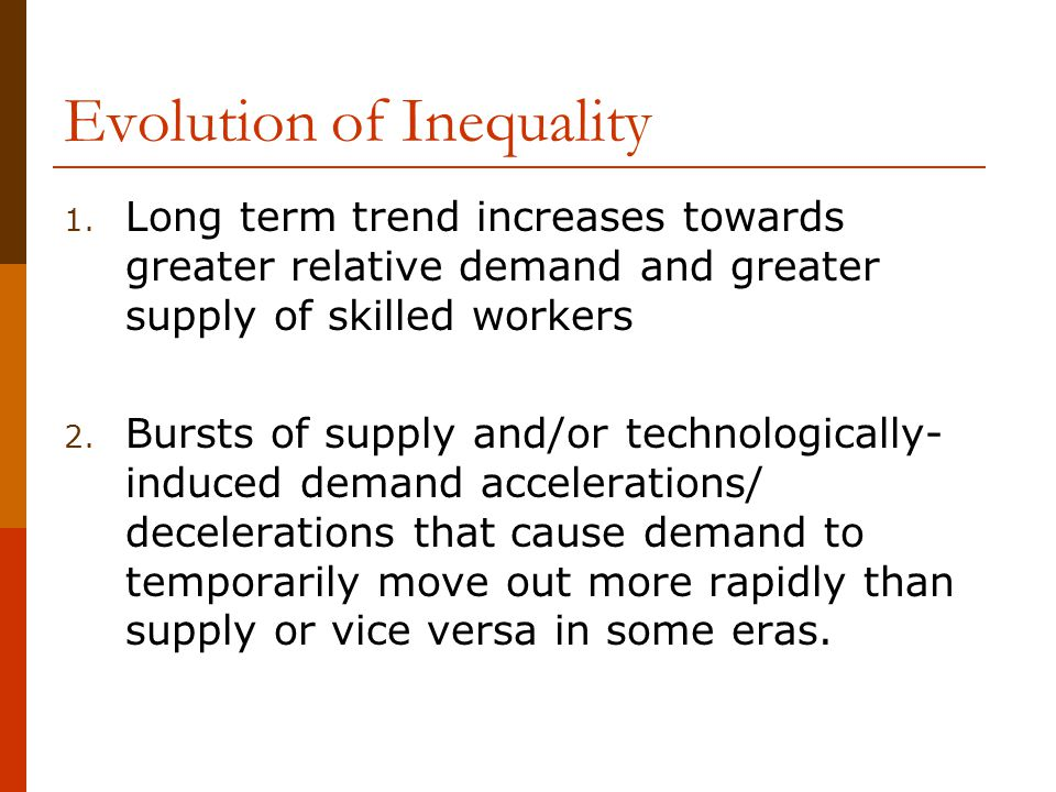 Evolution of Inequality 1. Long term trend increases towards greater relative demand and greater supply of skilled workers 2. Bursts of supply and/or