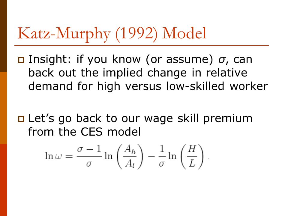 Katz-Murphy (1992) Model  Insight: if you know (or assume) σ, can back out the implied change in relative demand for high versus low-skilled worker 