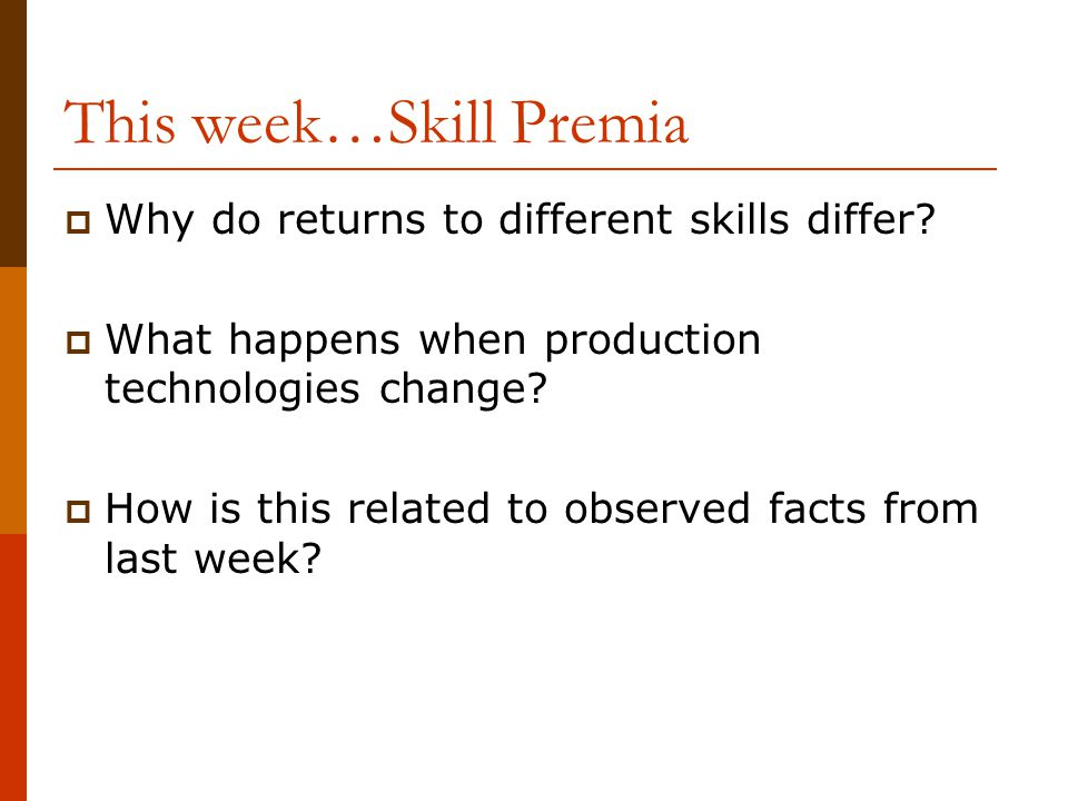 This week…Skill Premia  Why do returns to different skills differ?  What happens when production technologies change?  How is this related to obser