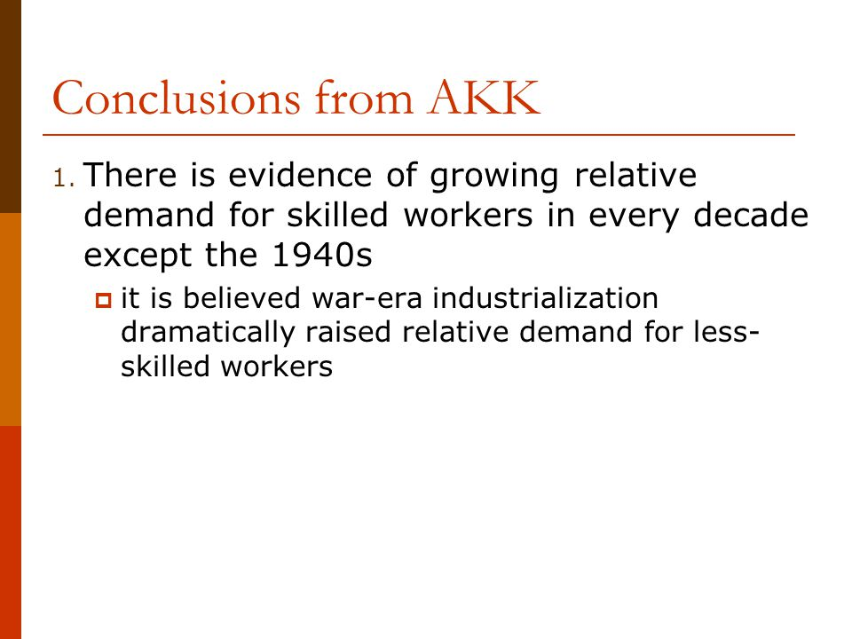 Conclusions from AKK 1. There is evidence of growing relative demand for skilled workers in every decade except the 1940s  it is believed war-era ind