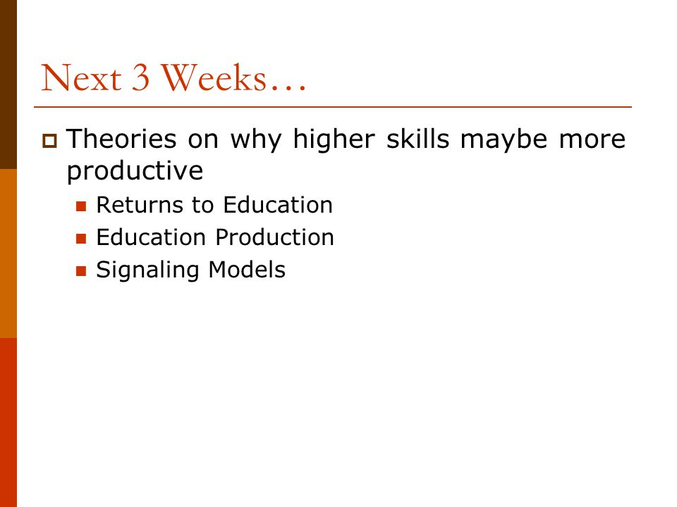 Next 3 Weeks…  Theories on why higher skills maybe more productive Returns to Education Education Production Signaling Models