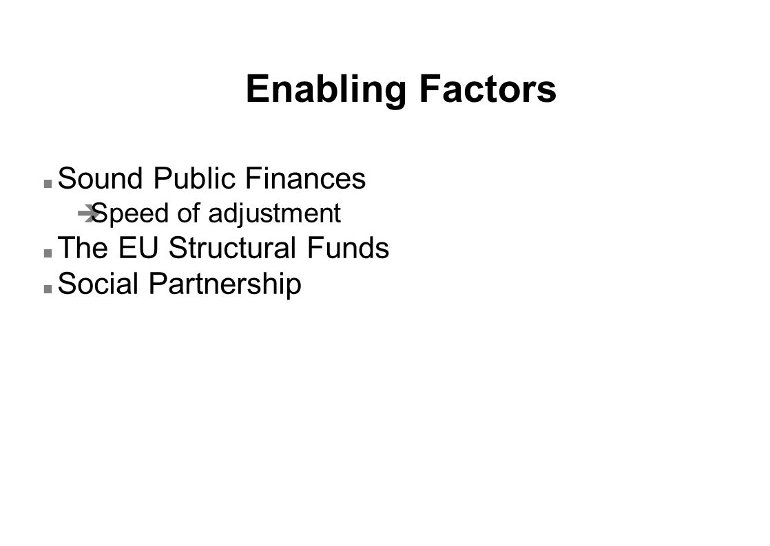 Enabling Factors n Sound Public Finances è Speed of adjustment n The EU Structural Funds n Social Partnership