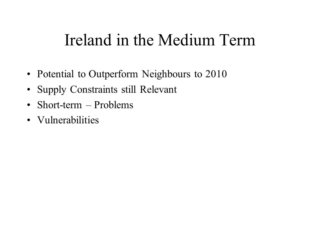 Ireland in the Medium Term Potential to Outperform Neighbours to 2010 Supply Constraints still Relevant Short-term – Problems Vulnerabilities